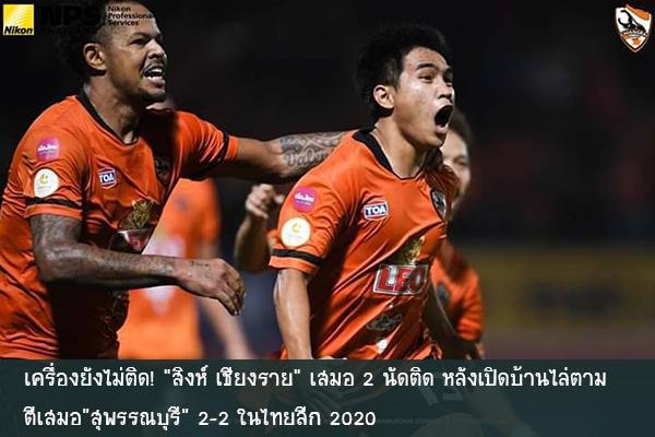 """เครื่องยังไม่ติด! """"สิงห์ เชียงราย"""" เสมอ 2 นัดติด หลังเปิดบ้านไล่ตามตีเสมอ """"สุพรรณบุรี"""" 2-2 ในไทยลีก 2020"""