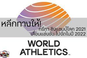 หลีกทางให้! กรีฑา ชิงแชมป์โลก 2021 เลื่อนแข่งขัน ไปจัดในปี 2022 เว็บไซด์กีฬา,กีฬาทัวไป,เกาะติดข่าวกีฬา