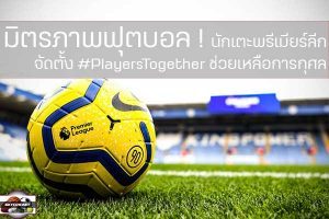 มิตรภาพฟุตบอล! นักเตะพรีเมียร์ลีก จัดตั้ง #PlayersTogether ช่วยเหลือการกุศล เว็บไซด์กีฬา, กีฬาทัวไป, เกาะติดข่าวกีฬา
