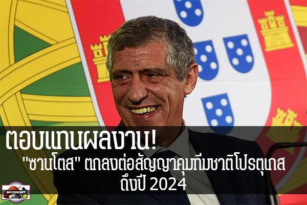 """ตอบแทนผลงาน! """"ซานโตส"""" ตกลงต่อสัญญาคุมทีมชาติโปรตุเกส ถึงปี 2024 #เว็บไซด์กีฬา #กีฬาทัวไป #เกาะติดข่าวกีฬา #ซานโตส #ทีมชาติโปรตุเกส #2024"""