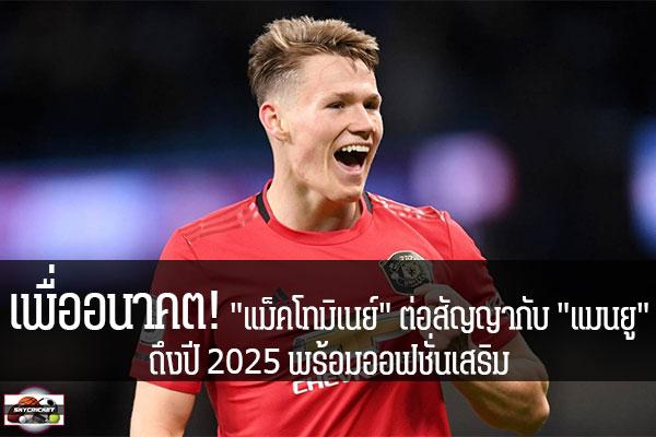 """เพื่ออนาคต! """"แม็คโทมิเนย์"""" ต่อสัญญากับ """"แมนยู"""" ถึงปี 2025 พร้อมออฟชั่นเสริม #เว็บไซด์กีฬา #กีฬาทัวไป #เกาะติดข่าวกีฬา #แมนยู #แม็คโทมิเนย์ #ต่อสัญญา #2025"""