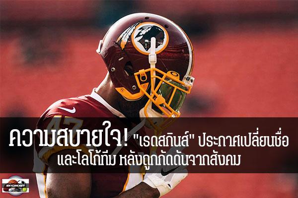 """ความสบายใจ! """"เรดสกินส์"""" ประกาศเปลี่ยนชื่อ และโลโก้ทีม หลังถูกกัดดันจากสังคม #เว็บไซด์กีฬา #กีฬาทัวไป #เกาะติดข่าวกีฬา #NFL #วอชิงตัน เรดสกินส์ #เปลี่ยนชื่อ และโลโก้ทีม #เหยียดผิว"""