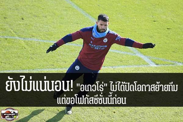 """ยังไม่แน่นอน! """"อเกวโร่"""" ไม่ได้ปิดโอกาสย้ายทีม แต่ขอโฟกัสซีซั่นนี้ก่อน #เว็บไซด์กีฬา #กีฬาทั่วไป #เกาะติดข่าวกีฬา #เซร์คิโอ อเกวโร่ #แมนเชสเตอร์ ซิตี้ #ไม่ปิดโอกาสย้ายทีม #แต่ขอโฟกัสผลงานฤดูกาลนี้ก่อน"""