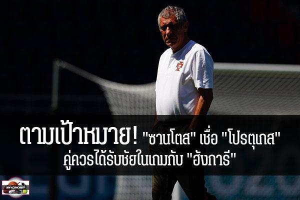 """ตามเป้าหมาย! """"ซานโตส"""" เชื่อ """"โปรตุเกส"""" คู่ควรได้รับชัยในเกมกับ """"ฮังการี"""" #เว็บไซด์กีฬา #กีฬาทั่วไป #เกาะติดข่าวกีฬา #แฟร์นานโด ซานโตส #ทีมชาติโปรตุเกส #เชื่อทีมได้ชัยชนะที่คู่ควรแล้ว #หลังประเดิมนัดแรกถล่ม #ฮังการี #ยูโร 2020 #EURO 2020 #รอบแบ่งกลุ่ม #กลุ่ม F"""
