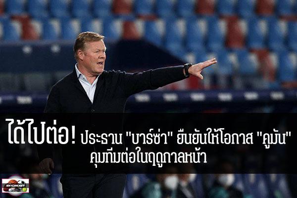 """ได้ไปต่อ! ประธาน """"บาร์ซ่า"""" ยืนยันให้โอกาส """"คูมัน"""" คุมทีมต่อในฤดูกาลหน้า #เว็บไซด์กีฬา #กีฬาทั่วไป #เกาะติดข่าวกีฬา #โจน ลาปอร์ต้า #ประธานสโมสร #บาร์เซโลน่า #ยืนยัน #โรนัลด์ คูมัน #ได้รับโอกาสคุมทีมต่อไป #ฤดูกาล 2021/22"""